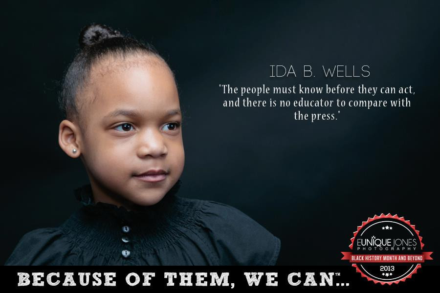 "Ida B. Wells ""The people must know before they can act, and there is no educator to compare with the press."""